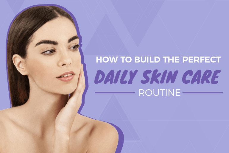 how to build the perfect daily skin care routine